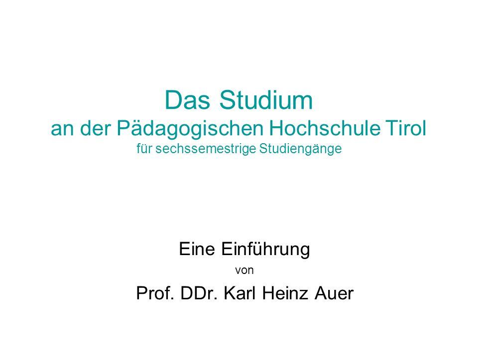 Das Studium an der Pädagogischen Hochschule Tirol für sechssemestrige Studiengänge Eine Einführung von Prof. DDr. Karl Heinz Auer