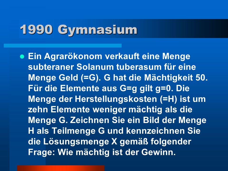 1990 Gymnasium Ein Agrarökonom verkauft eine Menge subteraner Solanum tuberasum für eine Menge Geld (=G). G hat die Mächtigkeit 50. Für die Elemente a