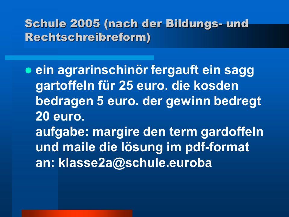 Schule 2005 (nach der Bildungs- und Rechtschreibreform) ein agrarinschinör fergauft ein sagg gartoffeln für 25 euro. die kosden bedragen 5 euro. der g