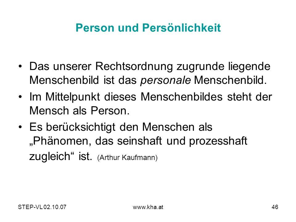 STEP-VL 02.10.07www.kha.at46 Person und Persönlichkeit Das unserer Rechtsordnung zugrunde liegende Menschenbild ist das personale Menschenbild. Im Mit