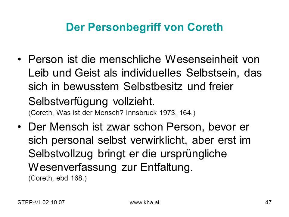 STEP-VL 02.10.07www.kha.at47 Der Personbegriff von Coreth Person ist die menschliche Wesenseinheit von Leib und Geist als individuelles Selbstsein, da