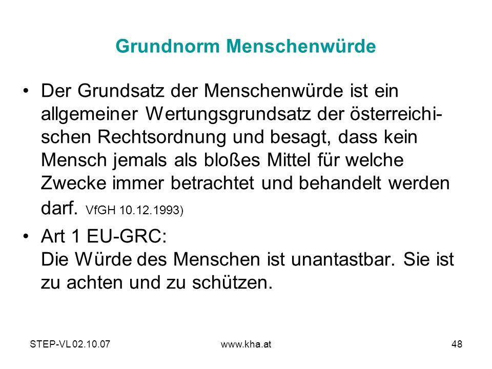 STEP-VL 02.10.07www.kha.at48 Grundnorm Menschenwürde Der Grundsatz der Menschenwürde ist ein allgemeiner Wertungsgrundsatz der österreichi- schen Rech