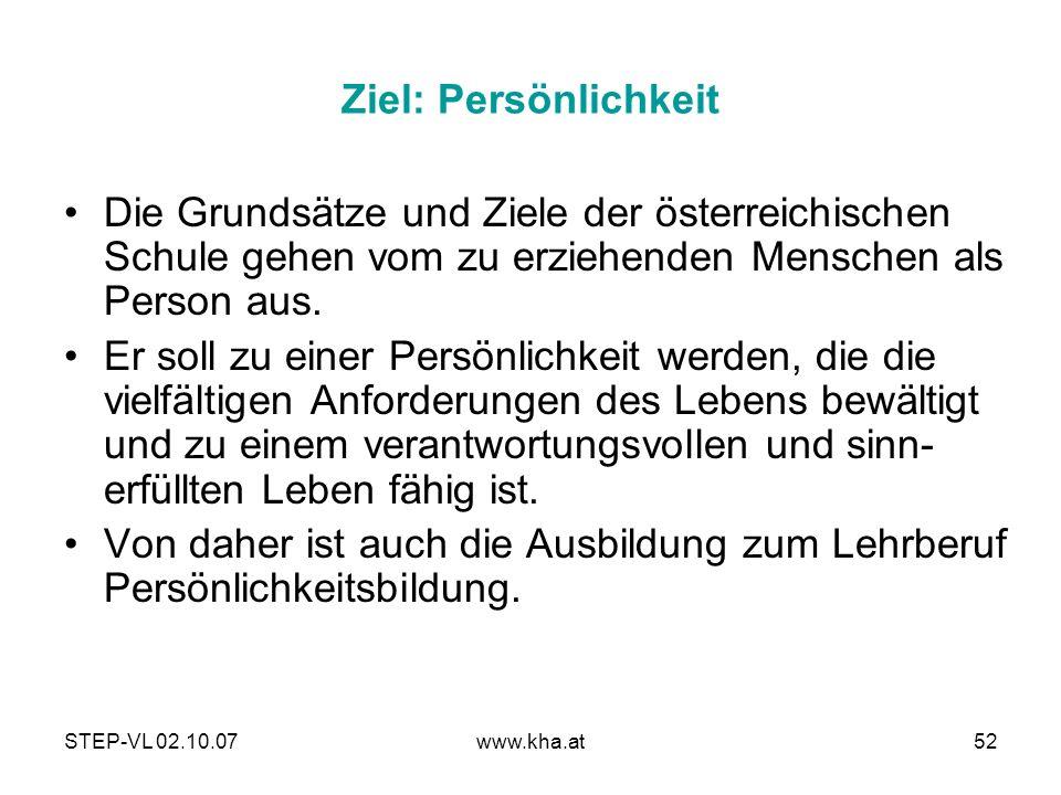 STEP-VL 02.10.07www.kha.at52 Ziel: Persönlichkeit Die Grundsätze und Ziele der österreichischen Schule gehen vom zu erziehenden Menschen als Person au