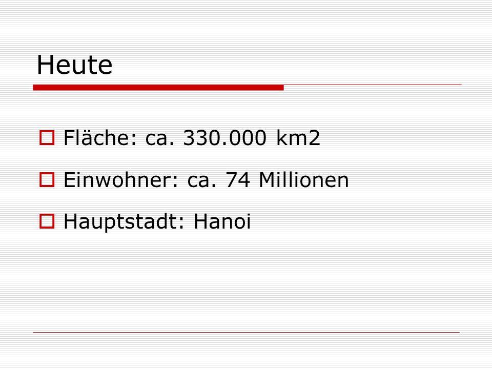 Heute Fläche: ca. 330.000 km2 Einwohner: ca. 74 Millionen Hauptstadt: Hanoi