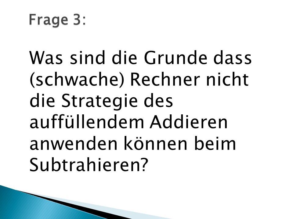 Was sind die Grunde dass (schwache) Rechner nicht die Strategie des auffüllendem Addieren anwenden können beim Subtrahieren? Frage 3: Frage 3: