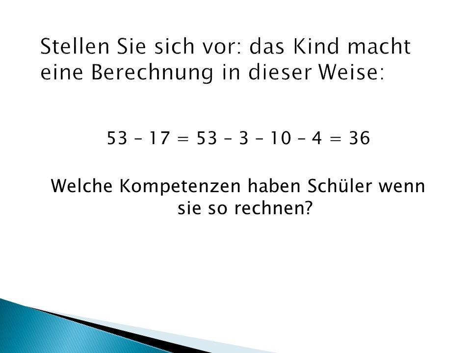 53 – 17 = 53 – 3 – 10 – 4 = 36 Welche Kompetenzen haben Schüler wenn sie so rechnen?