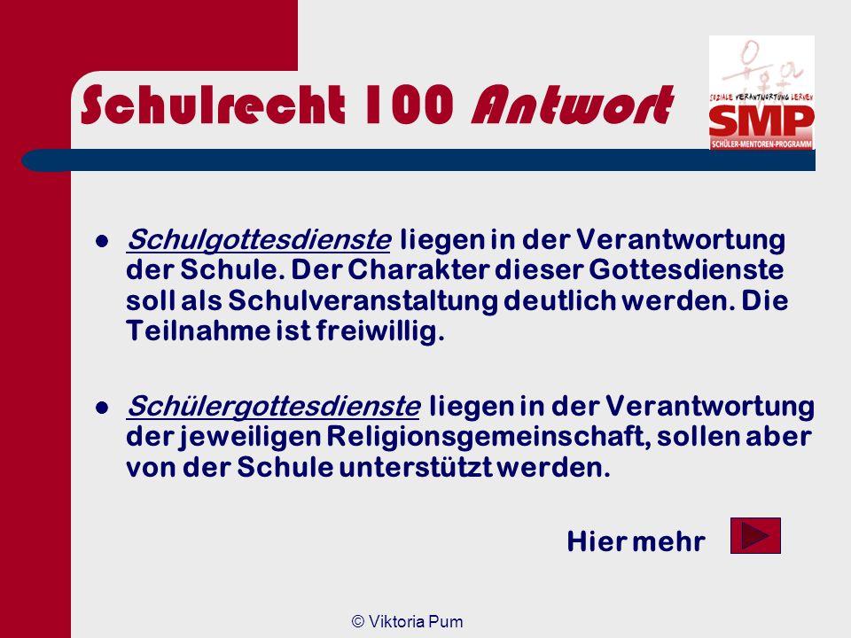 © Viktoria Pum Schulrecht 100 Gibt es einen Unterschied zwischen Schulgottesdienst und Schülergottesdienst? a) a) JA; die Verantwortlichkeit ist eine