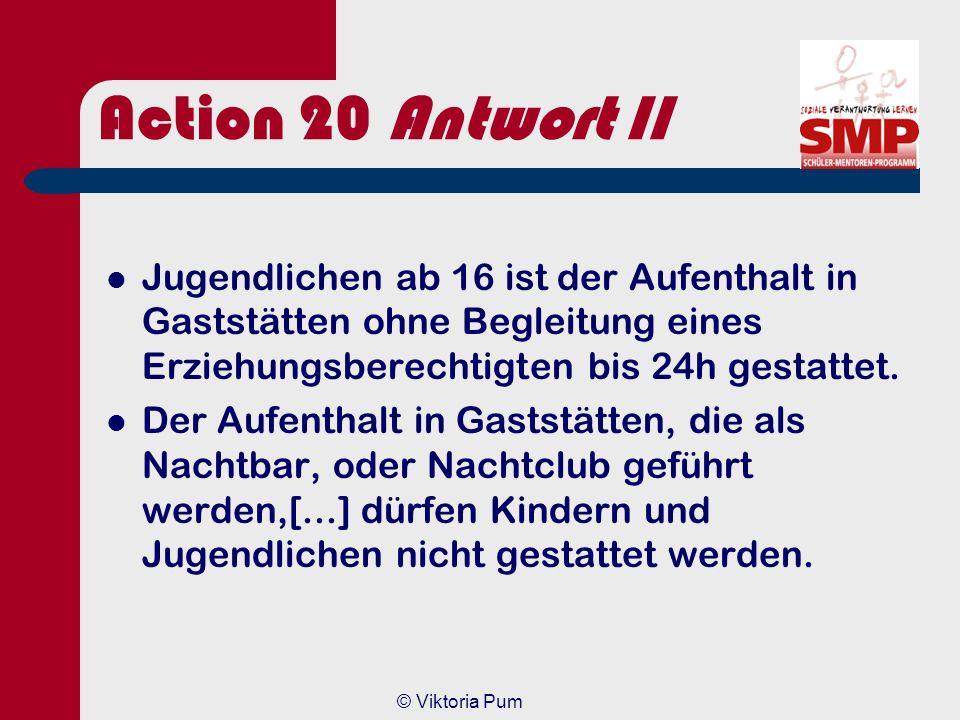 © Viktoria Pum Action 20 Antwort Art. 1 aus dem Jugendschutzgesetz (JuSchG) §3: Der Aufenthalt in Gaststätten darf Kindern und Jugendlichen gestattet