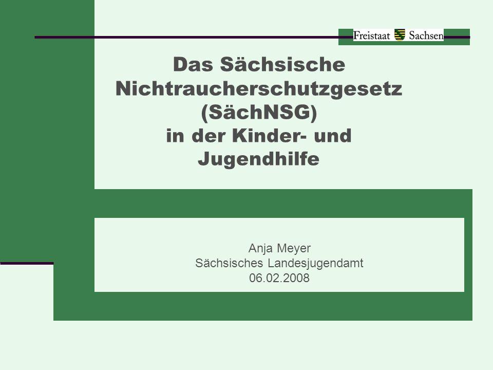 Sächsisches Landesjugendamt Anja Meyer 2 § 1: Zweckbestimmung Schutz der menschlichen Gesundheit vor den Gefahren des Passivrauchens Verringerung des Tabakkonsums bei Kindern und Jugendlichen