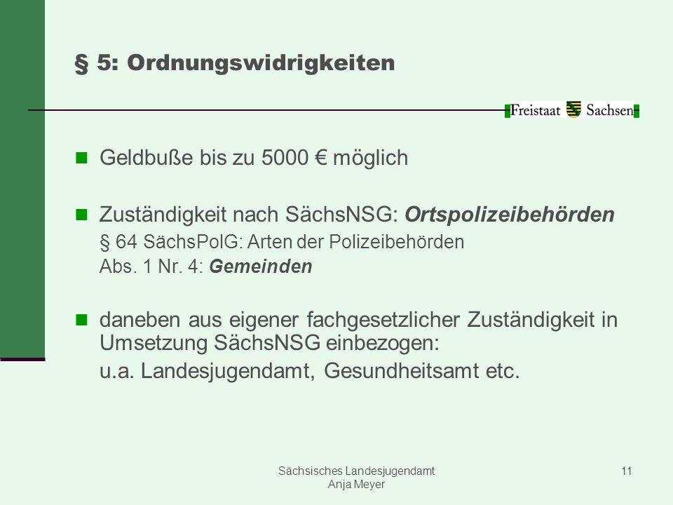 Sächsisches Landesjugendamt Anja Meyer 11 § 5: Ordnungswidrigkeiten Geldbuße bis zu 5000 möglich Zuständigkeit nach SächsNSG: Ortspolizeibehörden § 64