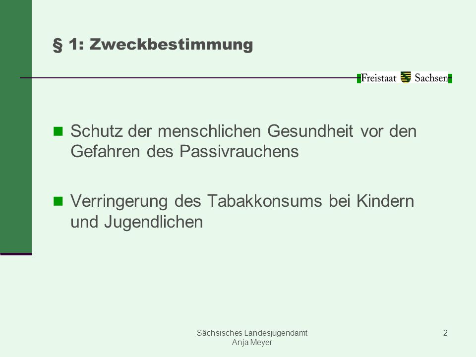 Sächsisches Landesjugendamt Anja Meyer 2 § 1: Zweckbestimmung Schutz der menschlichen Gesundheit vor den Gefahren des Passivrauchens Verringerung des