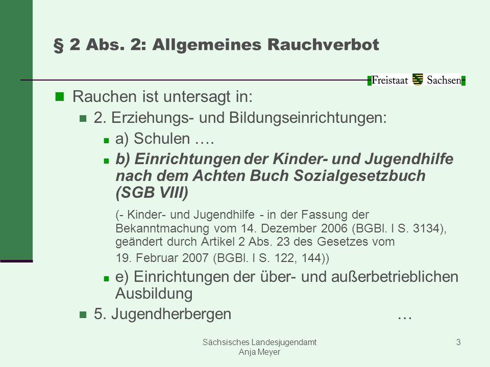 Sächsisches Landesjugendamt Anja Meyer 3 § 2 Abs. 2: Allgemeines Rauchverbot Rauchen ist untersagt in: 2. Erziehungs- und Bildungseinrichtungen: a) Sc