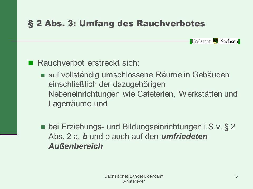 Sächsisches Landesjugendamt Anja Meyer 5 § 2 Abs. 3: Umfang des Rauchverbotes Rauchverbot erstreckt sich: auf vollständig umschlossene Räume in Gebäud