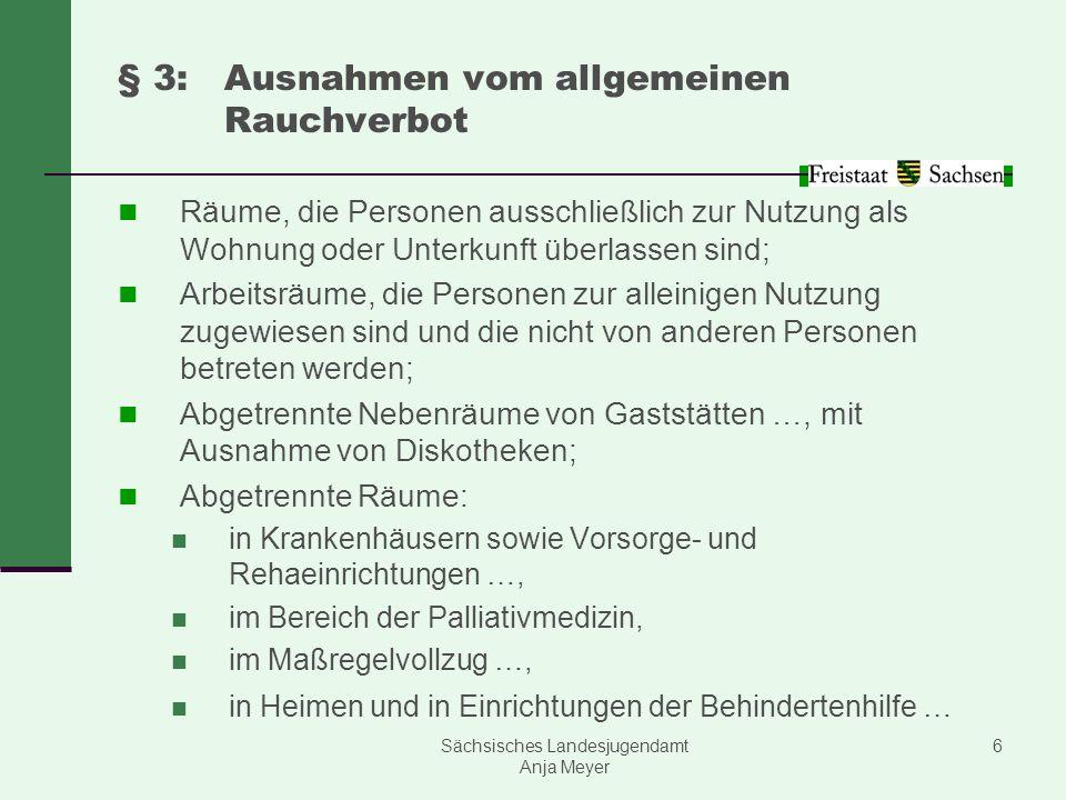 Sächsisches Landesjugendamt Anja Meyer 6 § 3:Ausnahmen vom allgemeinen Rauchverbot Räume, die Personen ausschließlich zur Nutzung als Wohnung oder Unt