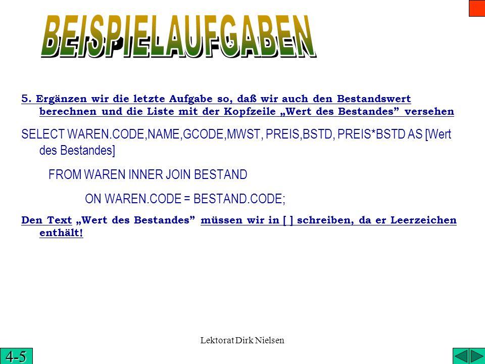 Lektorat Dirk Nielsen Die vollständige SQL Anweisung der 4. Aufgabe: SELECT WAREN.CODE,NAME,GCODE,MWST,PREIS FROM WAREN INNER JOIN BESTAND ON WAREN.CO