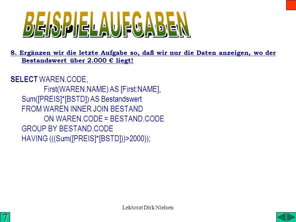 Lektorat Dirk Nielsen 7. Summieren wir die Bestandswerte der Waren SELECT WAREN.CODE, First(NAME) AS Bezeichnung, Sum(PREIS*BSTD) AS Bestandswert FROM