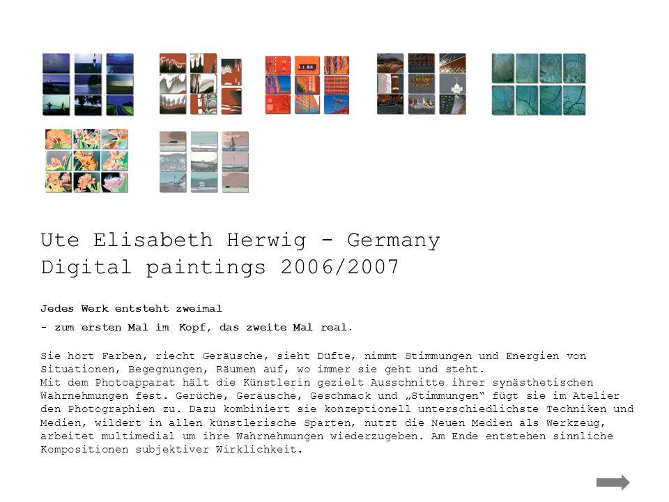 Ute Elisabeth Herwig - Germany Ute Elisabeth Herwig - Germany Digital paintings 2006/2007 Jedes Werk entsteht zweimal - zum ersten Mal im Kopf, das zw