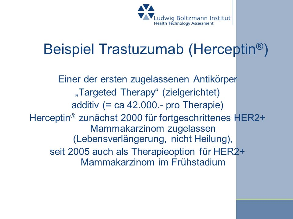 Beispiel Trastuzumab (Herceptin ® ) Einer der ersten zugelassenen Antikörper Targeted Therapy (zielgerichtet) additiv (= ca 42.000.- pro Therapie) Her