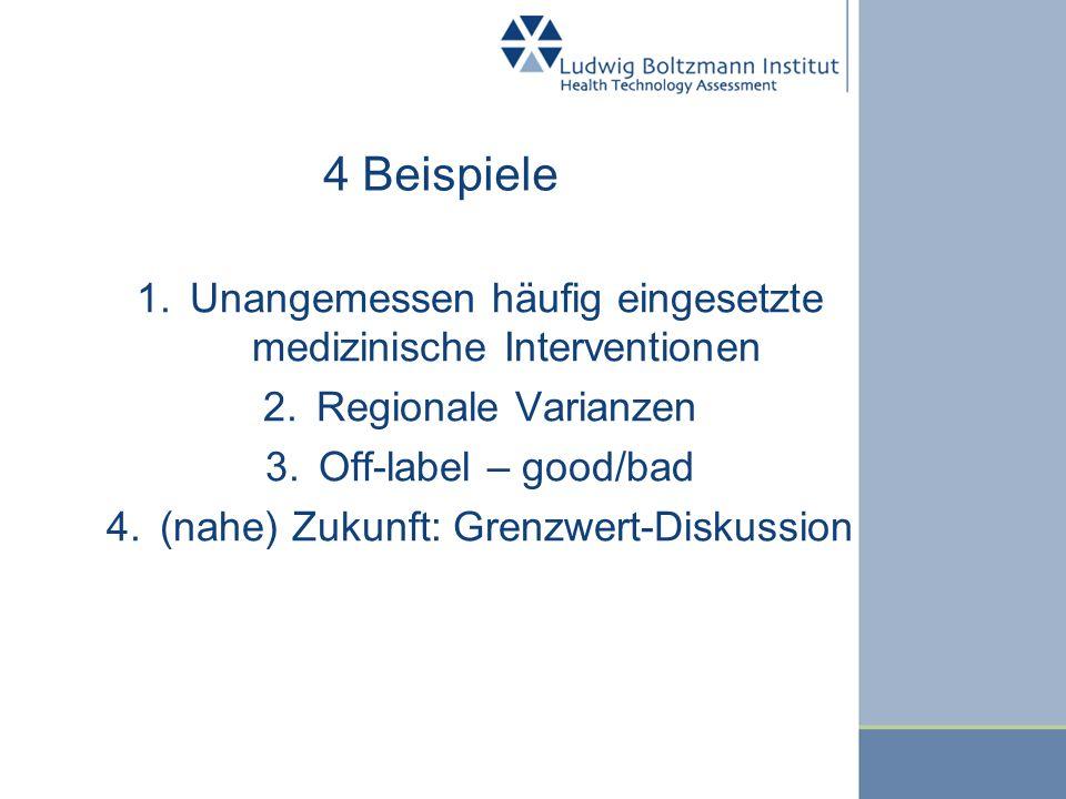 4 Beispiele 1.Unangemessen häufig eingesetzte medizinische Interventionen 2.Regionale Varianzen 3.Off-label – good/bad 4.(nahe) Zukunft: Grenzwert-Dis