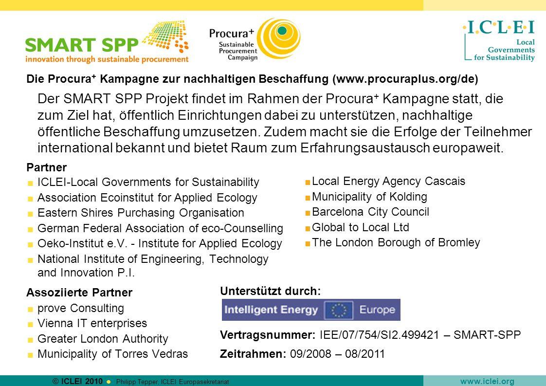 © ICLEI 2010 www.iclei.org Philipp Tepper, ICLEI Europasekretariat SMART SPP - Ziele Wissenschaftliche Arbeit zur Rolle von öffentlichen Einrichtungen, um mittels Marktdialog innovative, hochgradig energie-effiziente Lösungen einzukaufen Pilotaktionen (Dialogseminare, Ausschreibungen) in >5 europäischen öffentlichen Einrichtungen (LED Beleuchtung, Elektromobilität, Heiz-/Kühlsysteme mit erneuerbaren Energien, IuK) Entwicklung von Leitfaden und Hilfsmitteln für pre-procurement Aktivitäten, die europaweit verwendbar sein können (inkl.