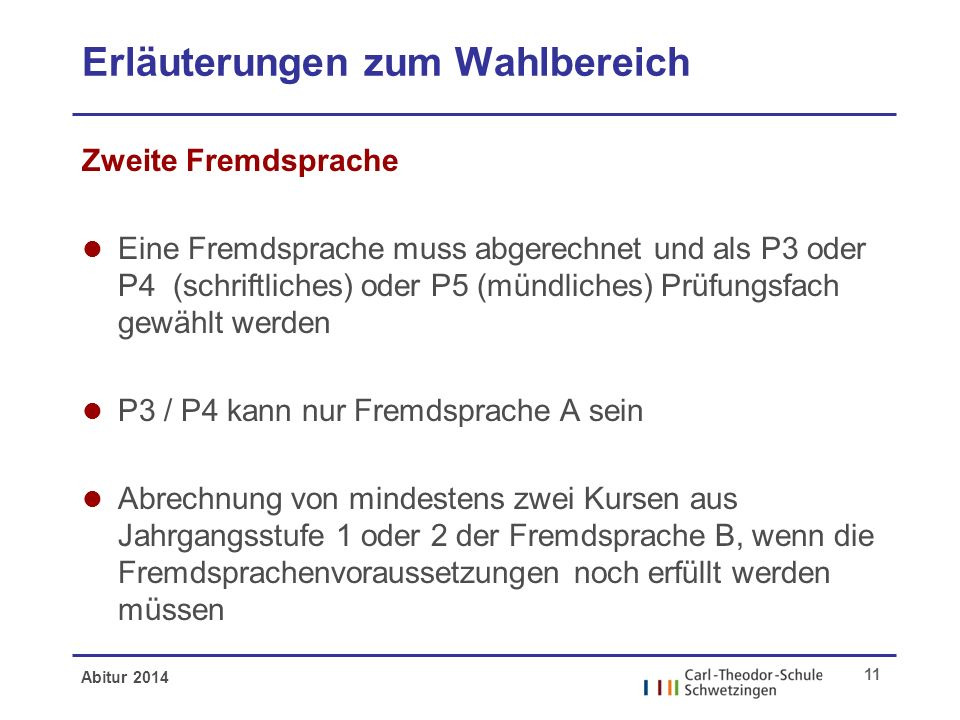 Abitur 2014 11 Erläuterungen zum Wahlbereich Zweite Fremdsprache l Eine Fremdsprache muss abgerechnet und als P3 oder P4 (schriftliches) oder P5 (münd