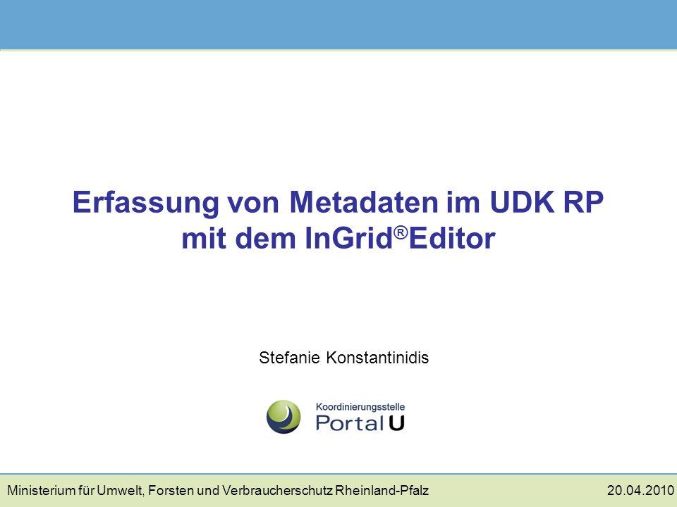 Erfassung von Metadaten im UDK RP mit dem InGrid ® Editor Stefanie Konstantinidis Ministerium für Umwelt, Forsten und Verbraucherschutz Rheinland-Pfal