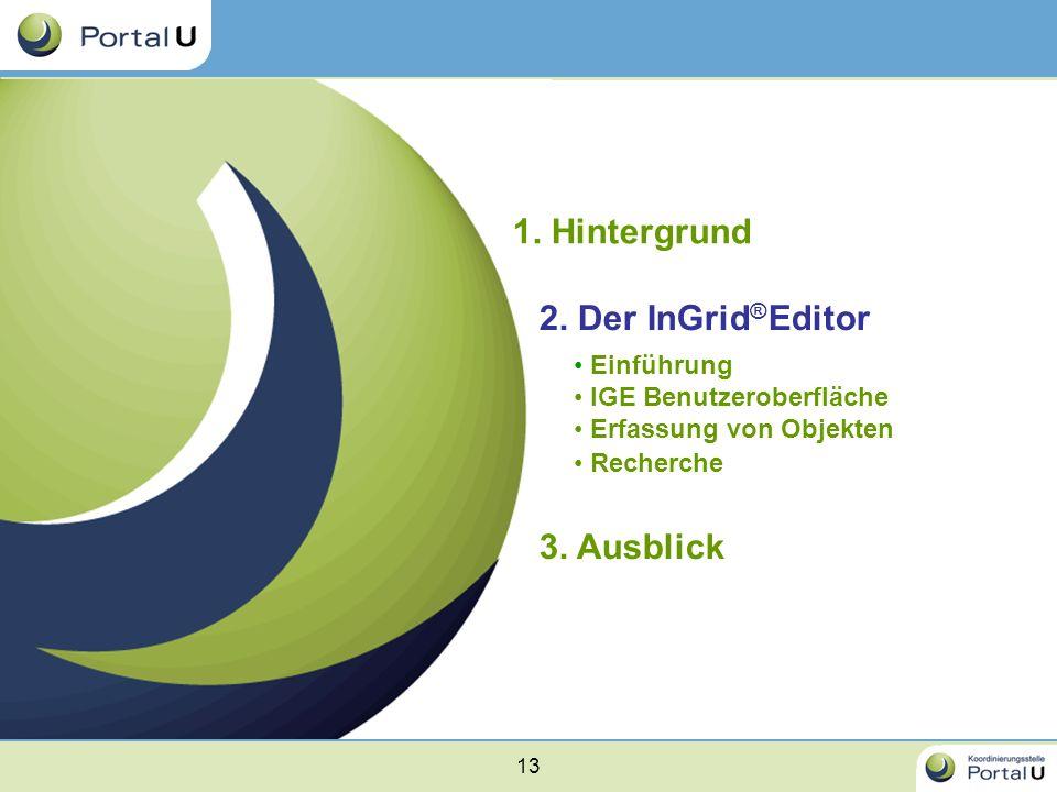 13 1. Hintergrund 2. Der InGrid ® Editor Einführung IGE Benutzeroberfläche Erfassung von Objekten Recherche 3. Ausblick