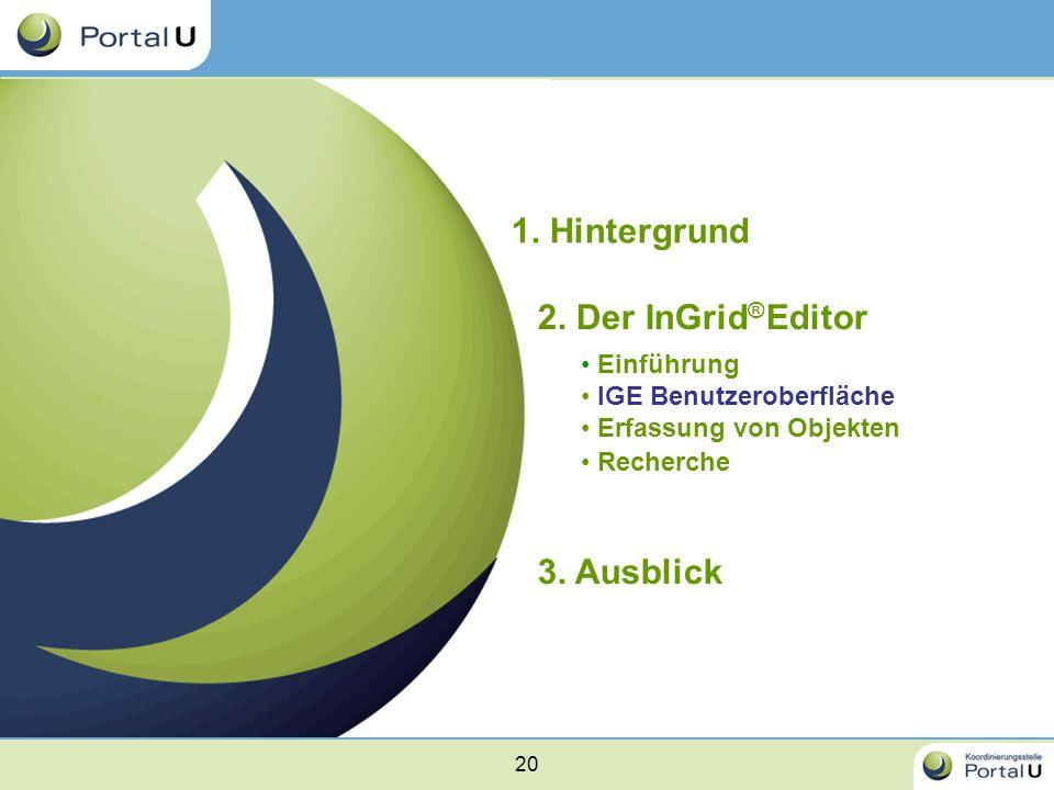 20 1. Hintergrund 2. Der InGrid ® Editor Einführung IGE Benutzeroberfläche Erfassung von Objekten Recherche 3. Ausblick