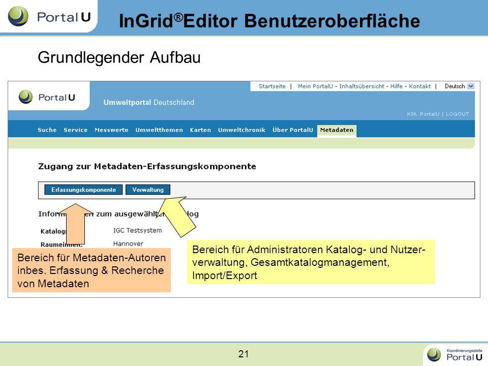 21 InGrid ® Editor Benutzeroberfläche Grundlegender Aufbau Bereich für Metadaten-Autoren inbes. Erfassung & Recherche von Metadaten Bereich für Admini