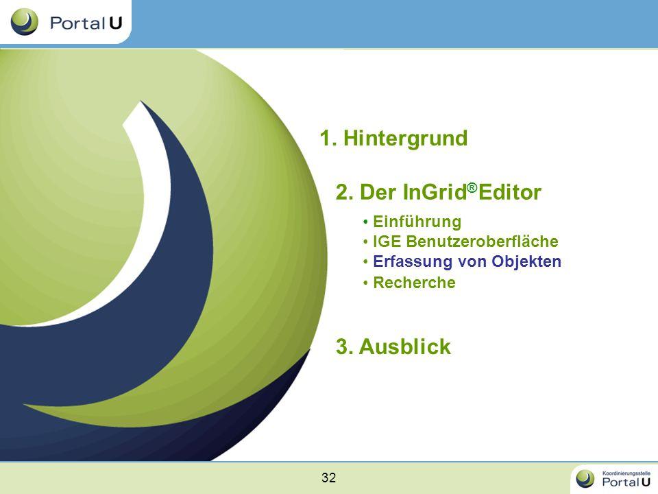 32 1. Hintergrund 2. Der InGrid ® Editor Einführung IGE Benutzeroberfläche Erfassung von Objekten Recherche 3. Ausblick