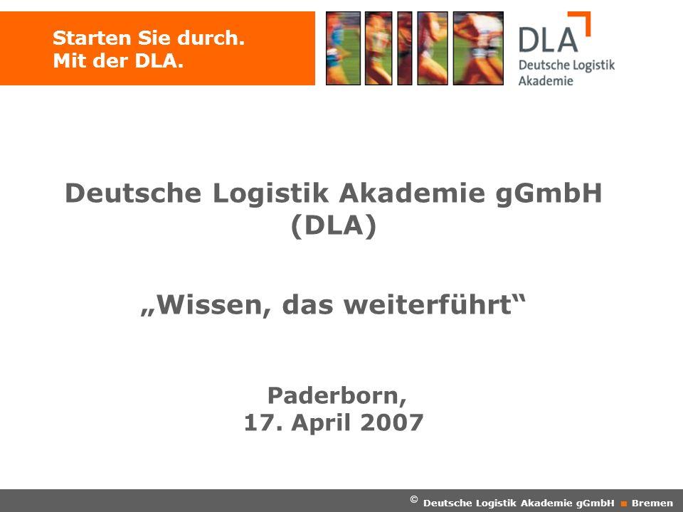 Starten Sie durch. Mit der DLA. © Deutsche Logistik Akademie gGmbH Bremen Deutsche Logistik Akademie gGmbH (DLA) Wissen, das weiterführt Paderborn, 17