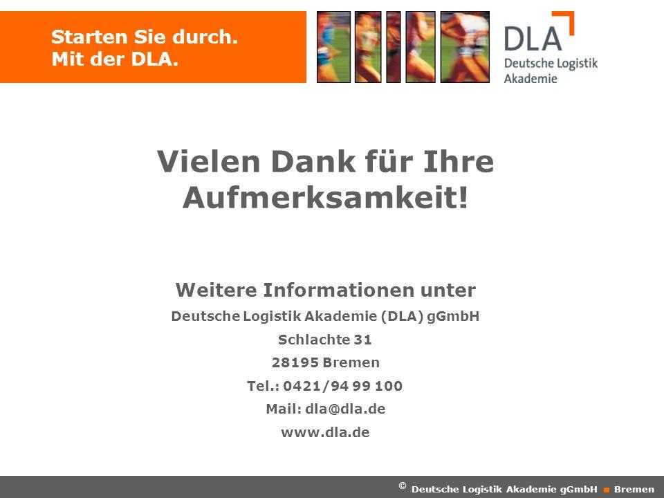 Starten Sie durch. Mit der DLA. Vielen Dank für Ihre Aufmerksamkeit! Weitere Informationen unter Deutsche Logistik Akademie (DLA) gGmbH Schlachte 31 2