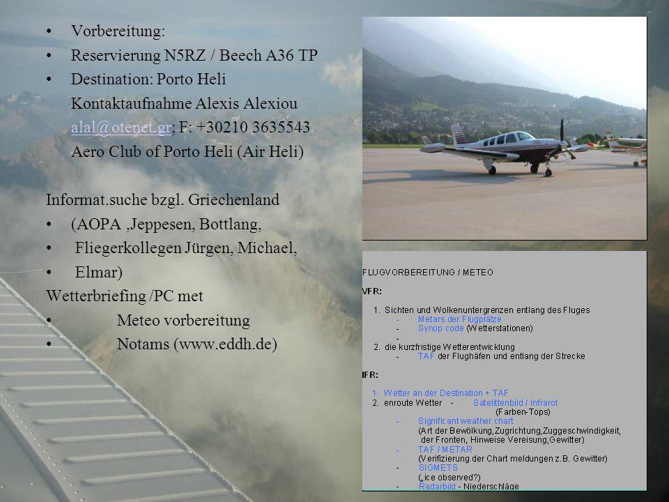 Vorbereitung: Reservierung N5RZ / Beech A36 TP Destination: Porto Heli Kontaktaufnahme Alexis Alexiou alal@otenet.gralal@otenet.gr; F: +30210 3635543 Aero Club of Porto Heli (Air Heli) Informat.suche bzgl.