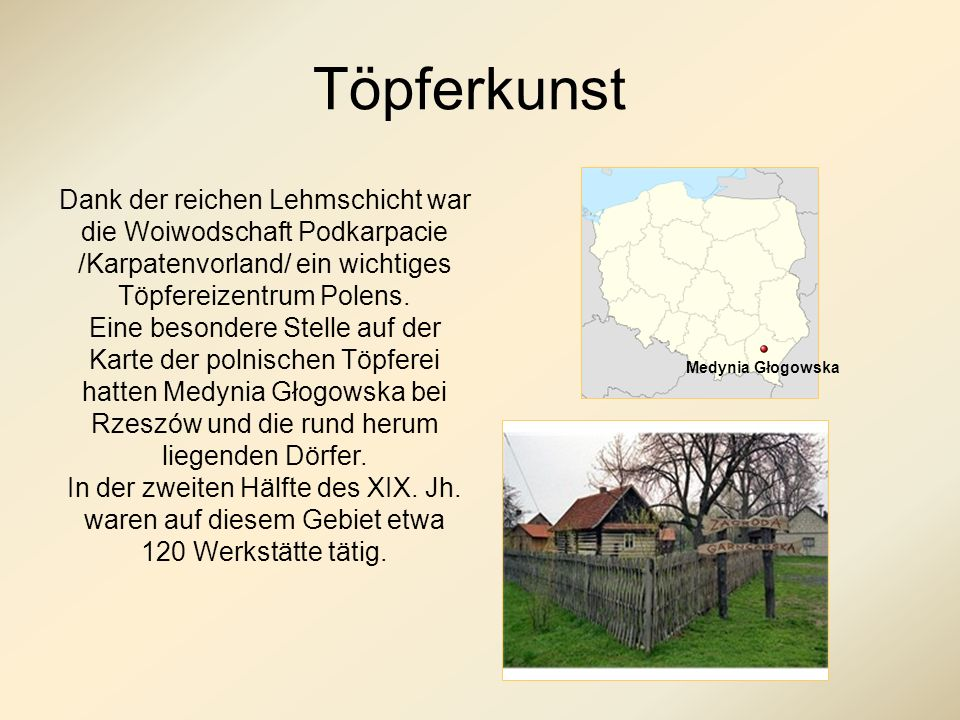 Töpferkunst Dank der reichen Lehmschicht war die Woiwodschaft Podkarpacie /Karpatenvorland/ ein wichtiges Töpfereizentrum Polens.