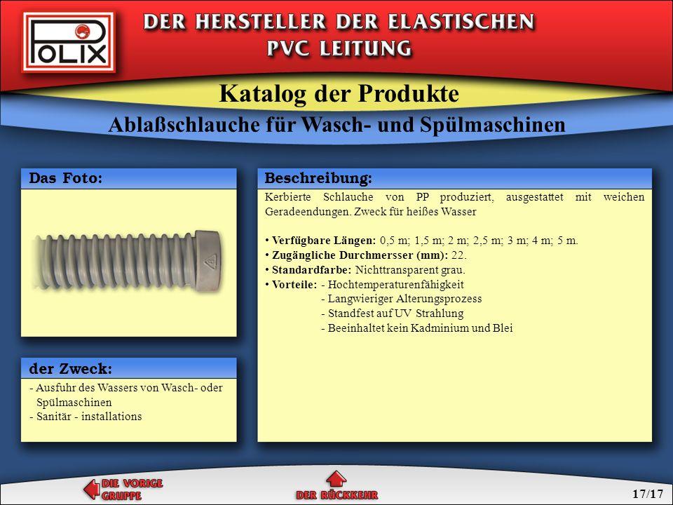 Gegenstand der Gruppe sind die Leitungen, gemacht von elastischen PVC auf Grund von suspensions Polivinylchlorid, Phthalad Zweioktyl und anderen Komponenten, zusätzlich verstärkt mit Textilumwicklung.Verstärkungsschlauche beendet mit gebeugtem Deckventil 3/4 von der einen Seite und mit geradem Deckventil 3/4 von der anderen Seite dienen zum Zufuhr von Wasser zu Waschmaschinen oder automatischen Spülmaschinen mit Arbeitsdruck von 0,8 MPa (bei 20°C).