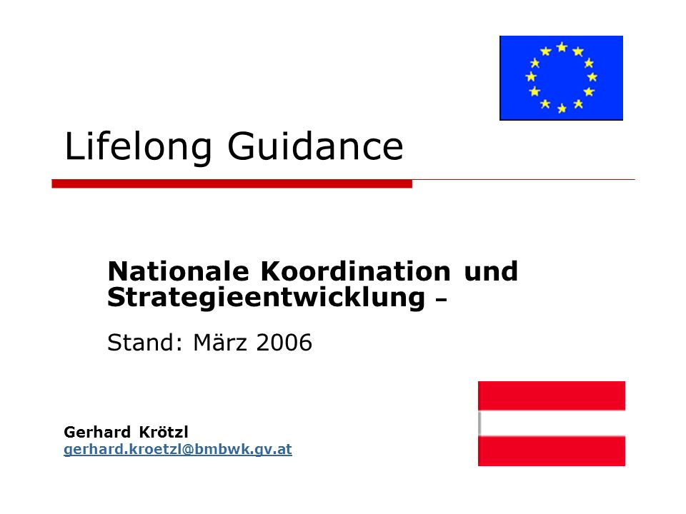 Lifelong Guidance Nationale Koordination und Strategieentwicklung – Stand: März 2006 Gerhard Krötzl gerhard.kroetzl@bmbwk.gv.at gerhard.kroetzl@bmbwk.gv.at
