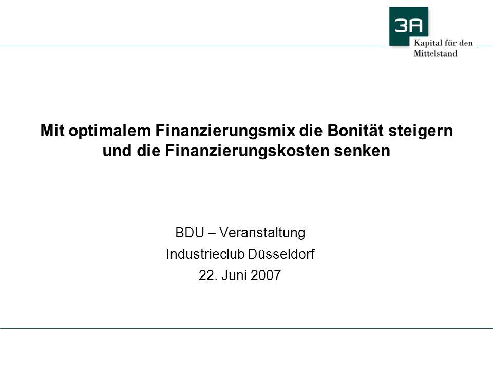 Mit optimalem Finanzierungsmix die Bonität steigern und die Finanzierungskosten senken BDU – Veranstaltung Industrieclub Düsseldorf 22. Juni 2007