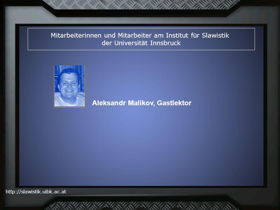 http://slawistik.uibk.ac.at Mitarbeiterinnen und Mitarbeiter am Institut für Slawistik der Universität Innsbruck Aleksandr Malikov, Gastlektor
