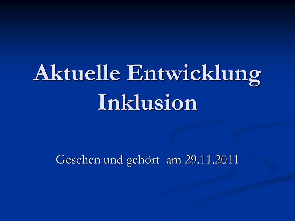 Aktuelle Entwicklung Inklusion Gesehen und gehört am 29.11.2011