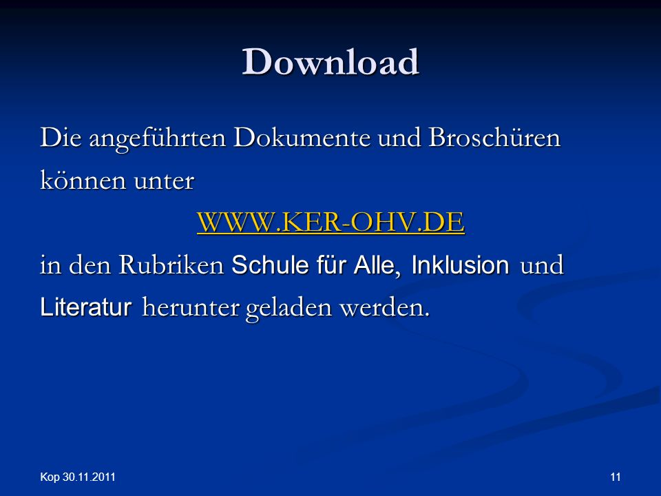 Kop 30.11.2011 11 Download Die angeführten Dokumente und Broschüren können unter WWW.KER-OHV.DE in den Rubriken Schule für Alle, Inklusion und Literatur herunter geladen werden.