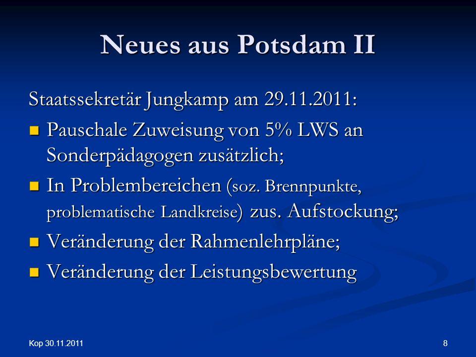 Kop 30.11.2011 8 Neues aus Potsdam II Staatssekretär Jungkamp am 29.11.2011: Pauschale Zuweisung von 5% LWS an Sonderpädagogen zusätzlich; Pauschale Zuweisung von 5% LWS an Sonderpädagogen zusätzlich; In Problembereichen ( soz.