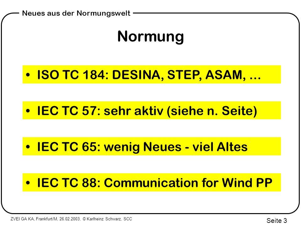 ZVEI GA KA, Frankfurt/M, 26.02.2003, © Karlheinz Schwarz, SCC Seite 4 Neues aus der Normungswelt IEC TC 57-Normen Scope: Power system control & communication Fernwirktechnik (60870-5-101/104) Leitstellenkopplung (60870-6 TASE.2) Schutz- und Stationsleittechnik (61850) EMS-API Common Information Model - CIM (61970-301) - komplettes Netz