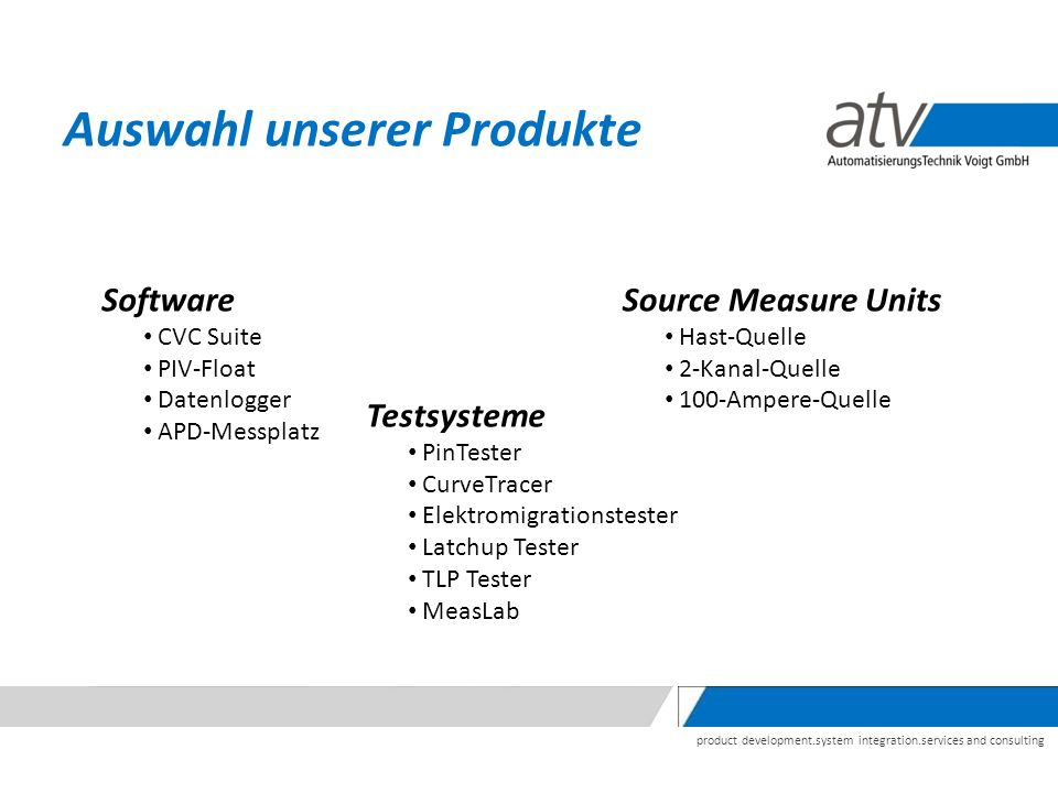 product development.system integration.services and consulting Auswahl unserer Produkte Software CVC Suite PIV-Float Datenlogger APD-Messplatz Source Measure Units Hast-Quelle 2-Kanal-Quelle 100-Ampere-Quelle Testsysteme PinTester CurveTracer Elektromigrationstester Latchup Tester TLP Tester MeasLab