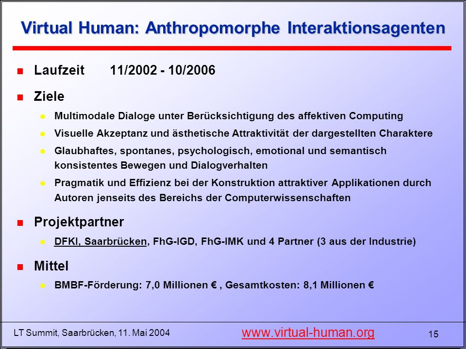 15 LT Summit, Saarbrücken, 11. Mai 2004 Virtual Human: Anthropomorphe Interaktionsagenten n Laufzeit11/2002 - 10/2006 n Ziele l Multimodale Dialoge un
