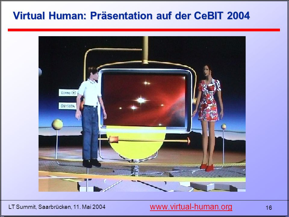 16 LT Summit, Saarbrücken, 11. Mai 2004 Virtual Human: Präsentation auf der CeBIT 2004 www.virtual-human.org