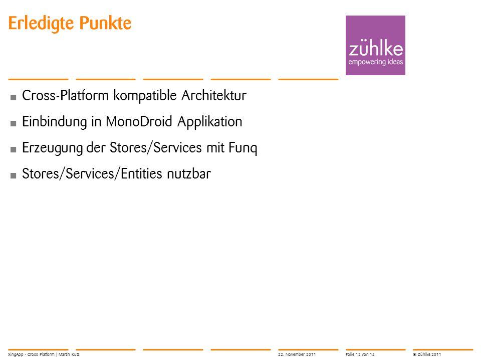 © Zühlke 2011 Erledigte Punkte Cross-Platform kompatible Architektur Einbindung in MonoDroid Applikation Erzeugung der Stores/Services mit Funq Stores/Services/Entities nutzbar 22.