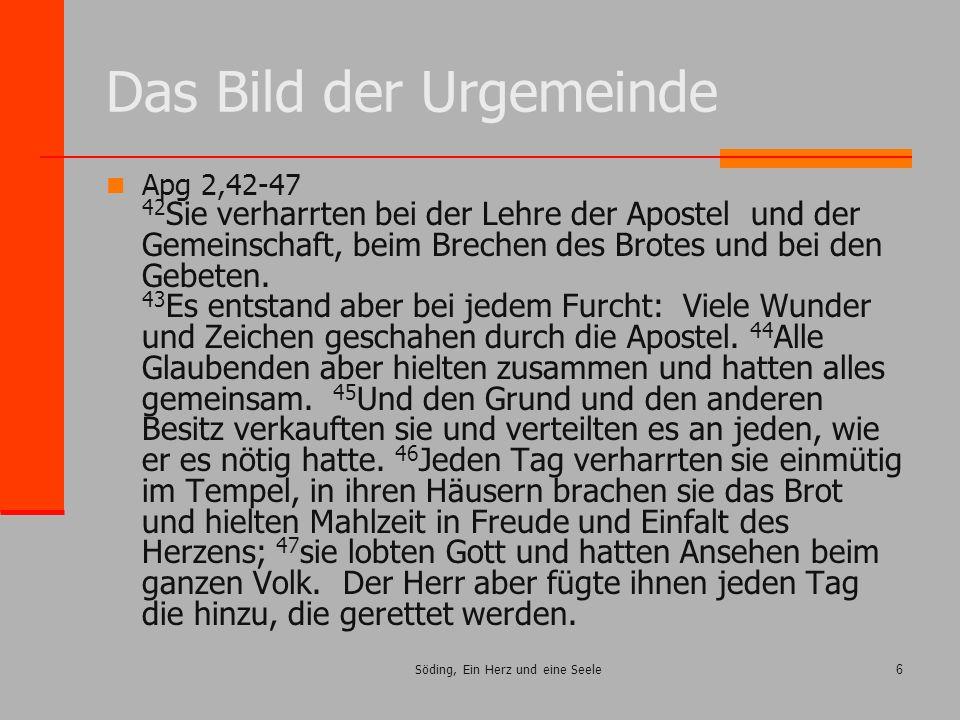Söding, Ein Herz und eine Seele6 Das Bild der Urgemeinde Apg 2,42-47 42 Sie verharrten bei der Lehre der Apostel und der Gemeinschaft, beim Brechen de