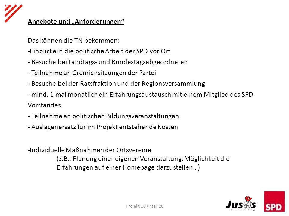 Projekt 10 unter 20 Angebote und Anforderungen Das können die TN bekommen: -Einblicke in die politische Arbeit der SPD vor Ort - Besuche bei Landtags- und Bundestagsabgeordneten - Teilnahme an Gremiensitzungen der Partei - Besuche bei der Ratsfraktion und der Regionsversammlung - mind.
