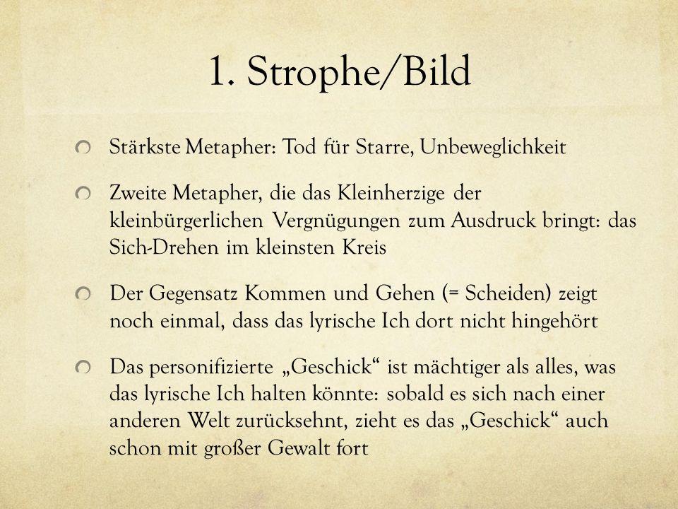1. Strophe/Bild Stärkste Metapher: Tod für Starre, Unbeweglichkeit Zweite Metapher, die das Kleinherzige der kleinbürgerlichen Vergnügungen zum Ausdru