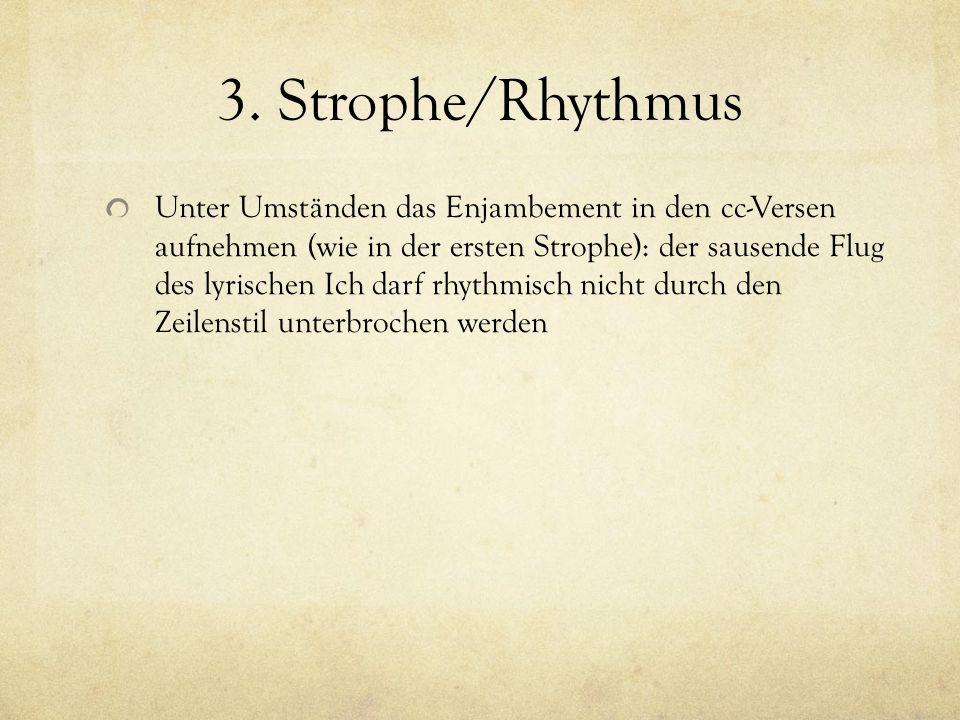 3. Strophe/Rhythmus Unter Umständen das Enjambement in den cc-Versen aufnehmen (wie in der ersten Strophe): der sausende Flug des lyrischen Ich darf r